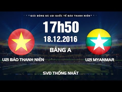 Trực tiếp Giải bóng đá U21 Quốc Tế Báo Thanh Niên 2016 | U21 Báo Thanh Niên VN vs U21 Myanmar