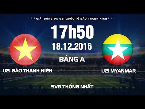 Trực tiếp Giải bóng đá U21 Quốc Tế Báo Thanh Niên 2016 | U21 Báo Thanh Niên VN vs U21 Myanmar