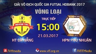 TRỰC TIẾP | HT ĐÀ NẴNG vs HPN PHÚ NHUẬN | VÒNG LOẠI GIẢI VÔ ĐỊCH FUTSAL QUỐC GIA 2017