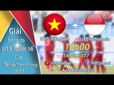 TRỰC TIẾP | U15 VIỆT NAM vs U15 INDONESIA | GIẢI BÓNG ĐÁ QUỐC TẾ U15 - CÚP NHỰA TIỀN PHONG 2017