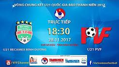 U21 Becamex Bình Dương vs U21 PVF | VCK U21 Quốc Gia Báo Thanh Niên 2017